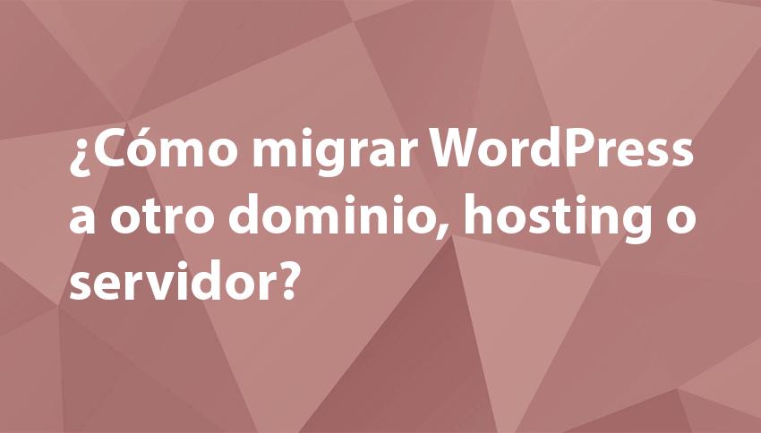 ¿Cómo migrar WordPress a otro dominio, hosting o servidor?